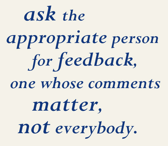 ask the appropriate person for feedback, one whose comments matter, not everybody