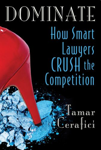 Dominate - How Smart Lawyers Crush the Competition by Tamar Cerafici